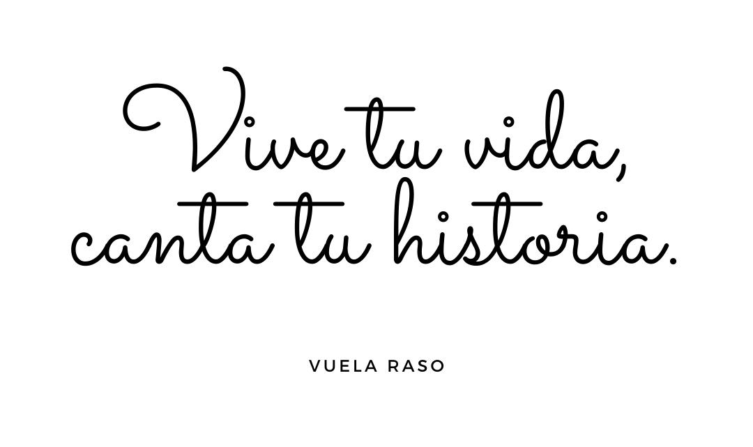 Vive tu vida, canta tu historia.